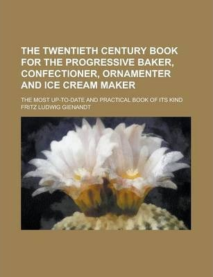 The Twentieth Century Book for the Progressive Baker, Confectioner, Ornamenter and Ice Cream Maker; The Most Up-To-Date and Practical Book of Its Kind