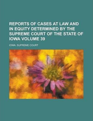 Reports of Cases at Law and in Equity Determined by the Supreme Court of the State of Iowa Volume 39