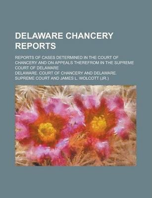 Delaware Chancery Reports; Reports of Cases Determined in the Court of Chancery and on Appeals Therefrom in the Supreme Court of Delaware Volume 7