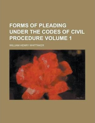 Forms of Pleading Under the Codes of Civil Procedure Volume 1