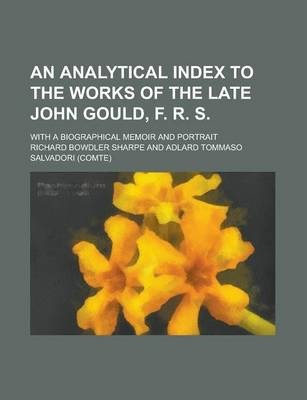 An Analytical Index to the Works of the Late John Gould, F. R. S; With a Biographical Memoir and Portrait