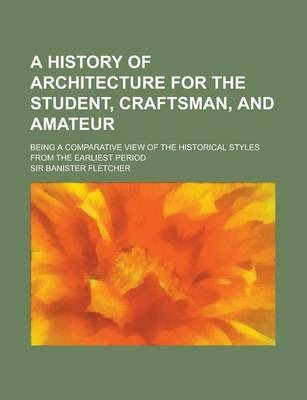A History of Architecture for the Student, Craftsman, and Amateur; Being a Comparative View of the Historical Styles from the Earliest Period