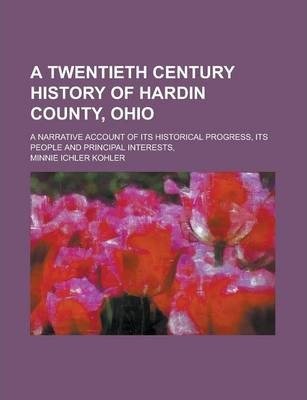 A Twentieth Century History of Hardin County, Ohio; A Narrative Account of Its Historical Progress, Its People and Principal Interests,