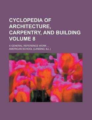 Cyclopedia of Architecture, Carpentry, and Building; A General Reference Work ... Volume 8