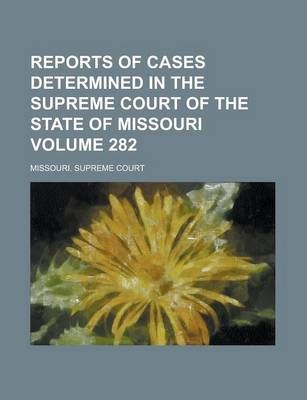 Reports of Cases Determined in the Supreme Court of the State of Missouri Volume 282