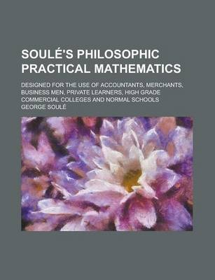 Soule's Philosophic Practical Mathematics; Designed for the Use of Accountants, Merchants, Business Men, Private Learners, High Grade Commercial Colleges and Normal Schools