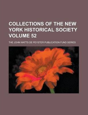 Collections of the New York Historical Society; The John Watts de Peyster Publication Fund Series Volume 52