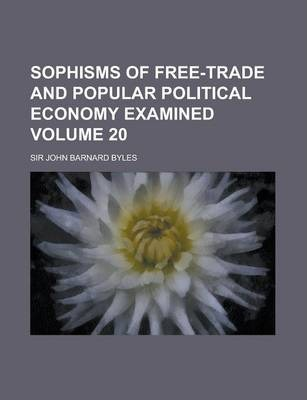 Sophisms of Free-Trade and Popular Political Economy Examined Volume 20