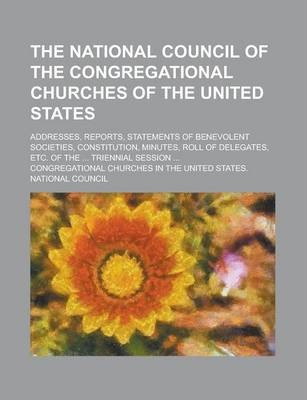 The National Council of the Congregational Churches of the United States; Addresses, Reports, Statements of Benevolent Societies, Constitution, Minutes, Roll of Delegates, Etc. of the ... Triennial Session ...