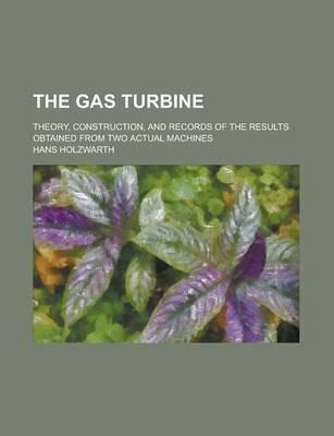The Gas Turbine; Theory, Construction, and Records of the Results Obtained from Two Actual Machines