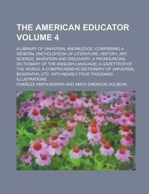 The American Educator; A Library of Universal Knowledge; Comprising a General Encyclopedia of Literature, History, Art, Science, Invention and Discovery; A Pronouncing Dictionary of the English Language; A Gazetteer of the World; Volume 4