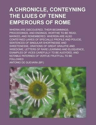 A Chronicle, Conteyning the Liues of Tenne Emperours of Rome; Wherin Are Discouered, Their Beginnings, Proceedings, and Endings, Worthie to Be Read, Marked, and Remembered. Wherein Are Also Conteyned Lawes of Specialle Profile and