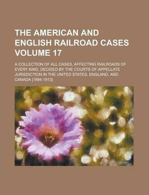 The American and English Railroad Cases; A Collection of All Cases, Affecting Railroads of Every Kind, Decided by the Courts of Appellate Jurisdiction in the United States, England, and Canada [1894-1913]. Volume 17