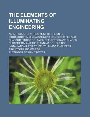 The Elements of Illuminating Engineering; An Introductory Treatment of the Units, Distribution and Measurement of Light; Types and Characteristics of Lamps, Reflectors and Shades; Photometry and the Planning of Lighting Installations, for