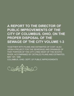 A Report to the Director of Public Improvements of the City of Columbus, Ohio, on the Proper Disposal of the Sewage of the City; Together with Plans and Estimates of Cost. Also Upon a Project for the Sewerage and Drainage of Volume 1-3
