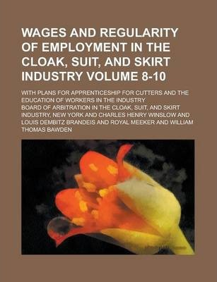 Wages and Regularity of Employment in the Cloak, Suit, and Skirt Industry; With Plans for Apprenticeship for Cutters and the Education of Workers in the Industry Volume 8-10