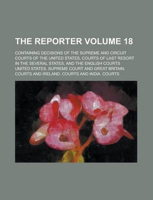 The Reporter; Containing Decisions of the Supreme and Circuit Courts of the United States, Courts of Last Resort in the Several States, and the English Courts Volume 18
