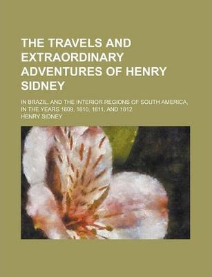 The Travels and Extraordinary Adventures of Henry Sidney; In Brazil, and the Interior Regions of South America, in the Years 1809, 1810, 1811, and 1812