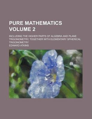 Pure Mathematics; Including the Higher Parts of Algebra and Plane Trigonometry, Together with Elementary Spherical Trigonometry Volume 2