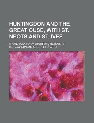 Huntingdon and the Great Ouse, with St. Neots and St. Ives; A Handbook for Visitors and Residents