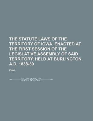 The Statute Laws of the Territory of Iowa, Enacted at the First Session of the Legislative Assembly of Said Territory, Held at Burlington, A.D. 1838-39