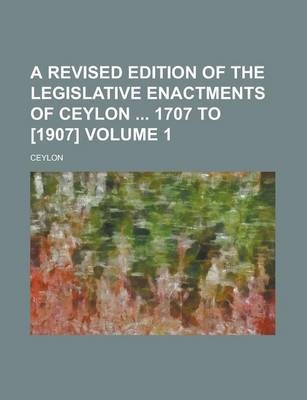 A Revised Edition of the Legislative Enactments of Ceylon 1707 to [1907] Volume 1
