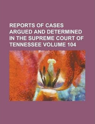Reports of Cases Argued and Determined in the Supreme Court of Tennessee Volume 104