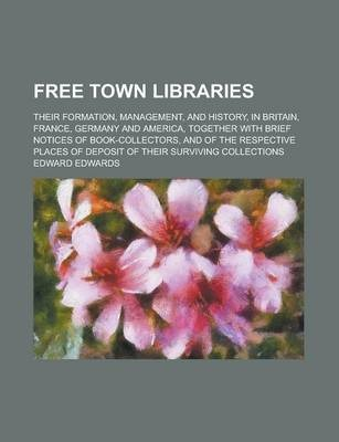 Free Town Libraries; Their Formation, Management, and History, in Britain, France, Germany and America, Together with Brief Notices of Book-Collectors, and of the Respective Places of Deposit of Their Surviving Collections