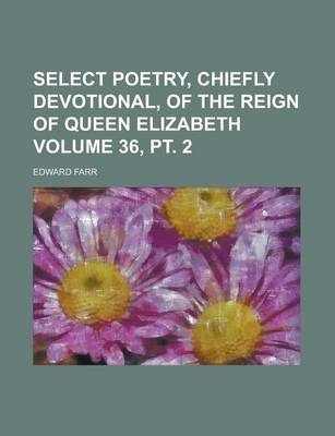 Select Poetry, Chiefly Devotional, of the Reign of Queen Elizabeth Volume 36, PT. 2