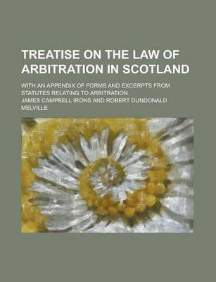 Treatise on the Law of Arbitration in Scotland; With an Appendix of Forms and Excerpts from Statutes Relating to Arbitration