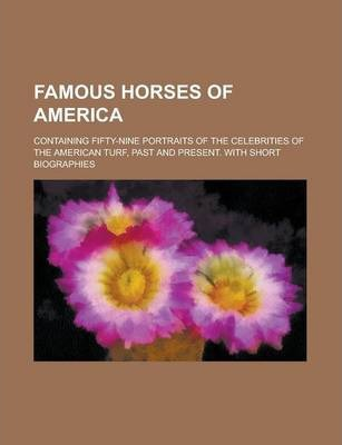Famous Horses of America; Containing Fifty-Nine Portraits of the Celebrities of the American Turf, Past and Present. with Short Biographies