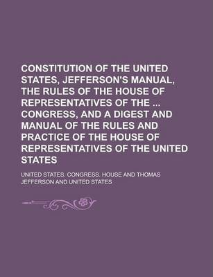 Constitution of the United States, Jefferson's Manual, the Rules of the House of Representatives of the Congress, and a Digest and Manual of the Rules and Practice of the House of Representatives of the United States