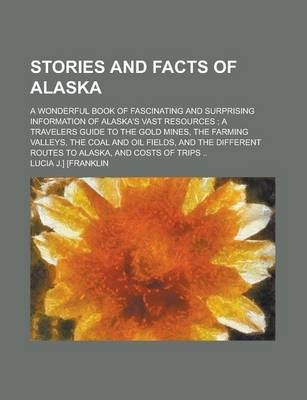 Stories and Facts of Alaska; A Wonderful Book of Fascinating and Surprising Information of Alaska's Vast Resources; A Travelers Guide to the Gold Mines, the Farming Valleys, the Coal and Oil Fields, and the Different Routes to Alaska,