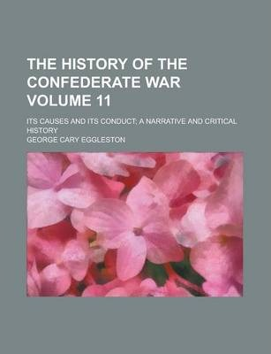 The History of the Confederate War; Its Causes and Its Conduct; A Narrative and Critical History Volume 11
