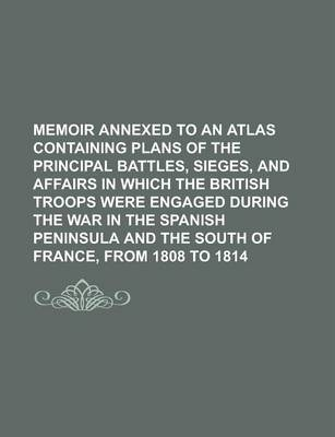 Memoir Annexed to an Atlas Containing Plans of the Principal Battles, Sieges, and Affairs in Which the British Troops Were Engaged During the War in the Spanish Peninsula and the South of France, from 1808 to 1814