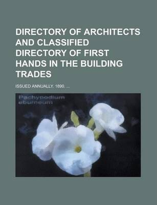 Directory of Architects and Classified Directory of First Hands in the Building Trades; Issued Annually. 1890. ...