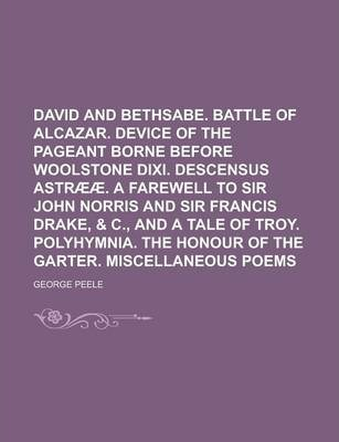 David and Bethsabe. Battle of Alcazar. Device of the Pageant Borne Before Woolstone DIXI. Descensus Astraeae. a Farewell to Sir John Norris and Sir Francis Drake, & C., and a Tale of Troy. Polyhymnia. the Honour of the Garter. Miscellaneous