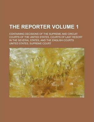 The Reporter; Containing Decisions of the Supreme and Circuit Courts of the United States, Courts of Last Resort in the Several States, and the English Courts Volume 1