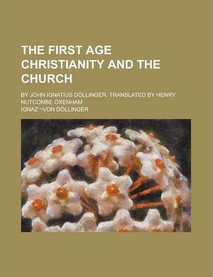 The First Age Christianity and the Church; By John Ignatius Dollinger. Translated by Henry Nutcombe Oxenham