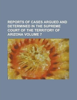Reports of Cases Argued and Determined in the Supreme Court of the Territory of Arizona Volume 7