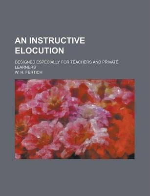 An Instructive Elocution; Designed Especially for Teachers and Private Learners