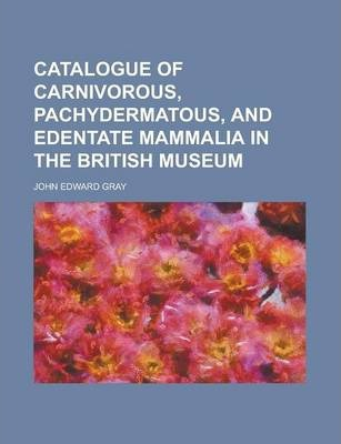 Catalogue of Carnivorous, Pachydermatous, and Edentate Mammalia in the British Museum