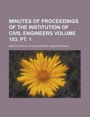 Minutes of Proceedings of the Institution of Civil Engineers Volume 103, PT. 1