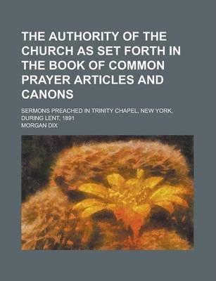 The Authority of the Church as Set Forth in the Book of Common Prayer Articles and Canons; Sermons Preached in Trinity Chapel, New York, During Lent, 1891