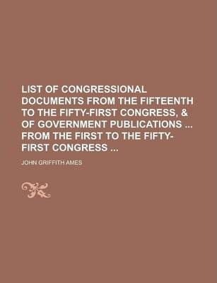List of Congressional Documents from the Fifteenth to the Fifty-First Congress, & of Government Publications from the First to the Fifty-First Congress