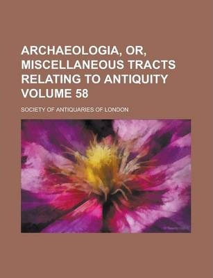 Archaeologia, Or, Miscellaneous Tracts Relating to Antiquity Volume 58