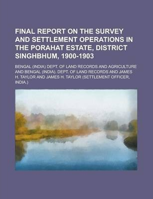 Final Report on the Survey and Settlement Operations in the Porahat Estate, District Singhbhum, 1900-1903