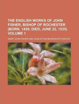 The English Works of John Fisher, Bishop of Rochester (Born, 1459 Volume 1