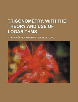 Trigonometry, with the Theory and Use of Logarithms