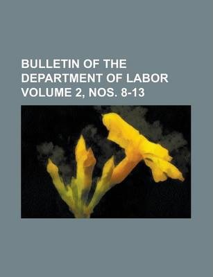 Bulletin of the Department of Labor Volume 2, Nos. 8-13